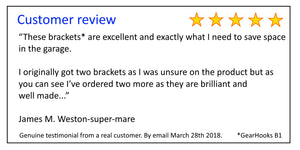 "Customer review - ""These brackets* are excellent and exactly what I need to save space in the garage.  I originally got two brackets as I was unsure on the product but as you can see I've ordered two more as they are brilliant and well made...""  James M."