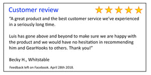 Customer review - A great product and the best customer service we've experienced  in a seriously long time.   Luis has gone above and beyond to make sure we are happy with  the product and we would have no hesitation in recommending  him and GearHooks.