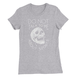 Do Not Talk To Me About Sports Womens Tee - T-Shirt - Sportsball Supply Co.