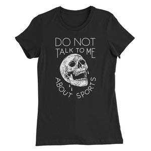 Do Not Talk To Me About Sports - Funny Hilarious Women's Sports T-shirt - Sportsball Supply Co