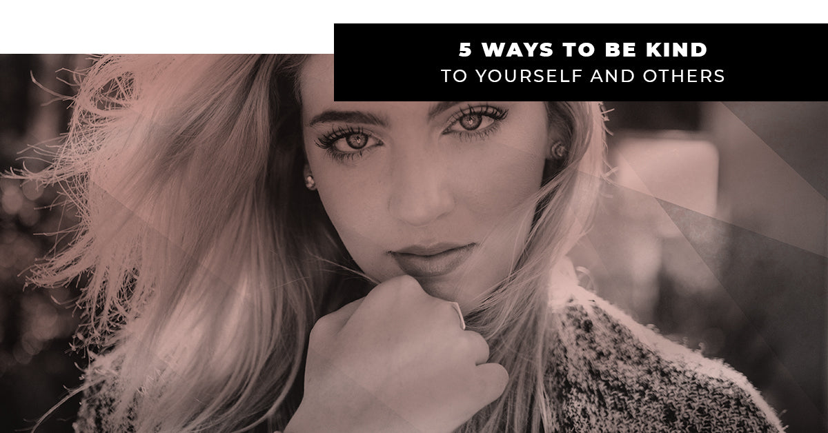 5 Ways To Be Kind To Yourself And Others