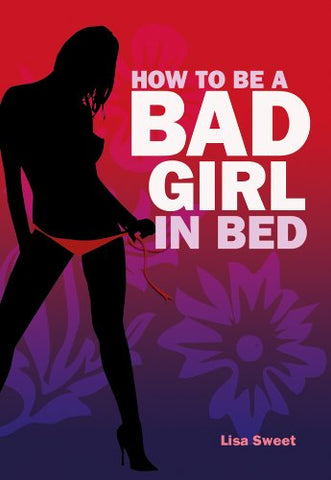 How To Be A Bad Girl In Bed Book by Lisa Sweet