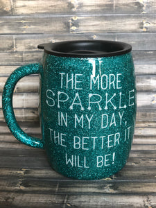 The more sparkle in my day, the better it will be Glitter Tumbler