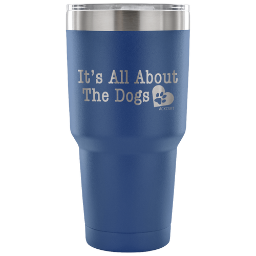 It's All About The Dogs - 30 oz. Tumbler