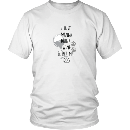 I Just Wanna Drink Wine & Pet My Dog - Unisex T-Shirt