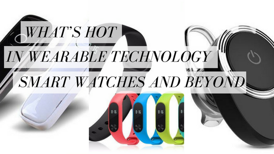 What's Hot in Wearable Technology - Smart Watches and Beyond