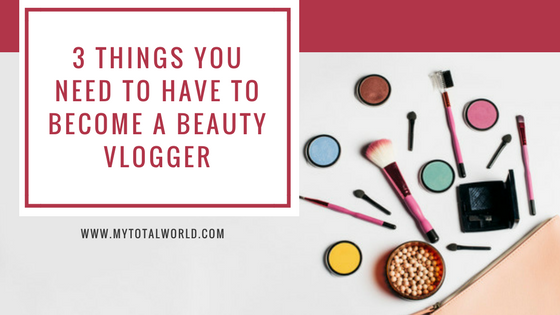 3 Things You Need to Have to Become a Beauty Vlogger