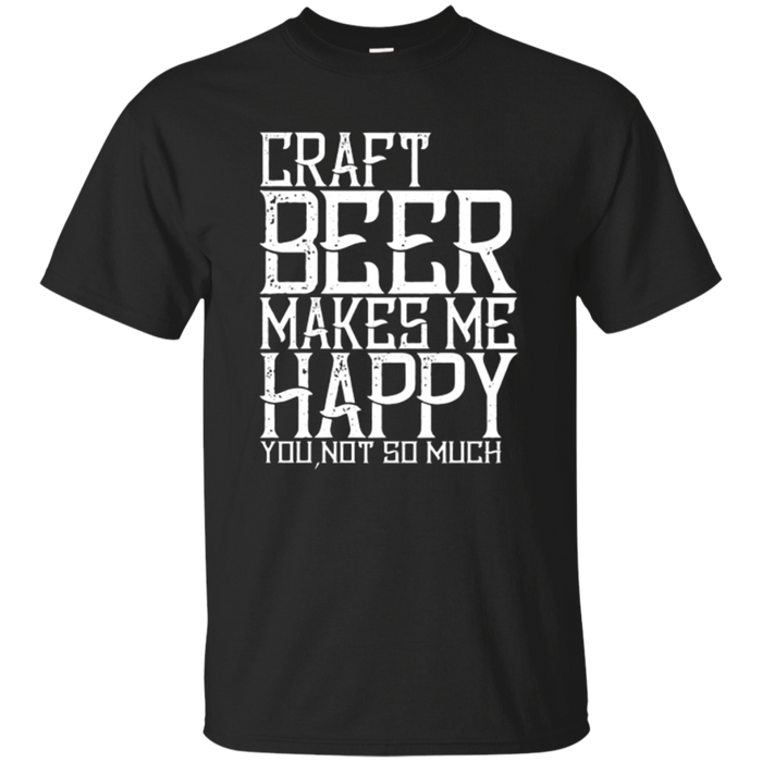 Craft Beer T-Shirt Craft beer makes me happy you not so much
