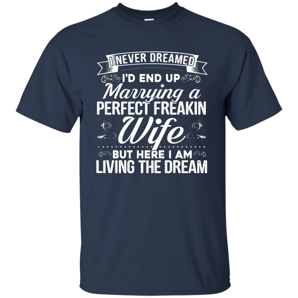 Amazing I'd End Up Marrying A Perfect Freakin' Wife T-shirt