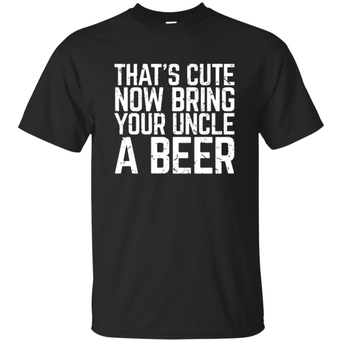That's Cute Now Bring Your Uncle A Beer Lover Gift T-Shirt