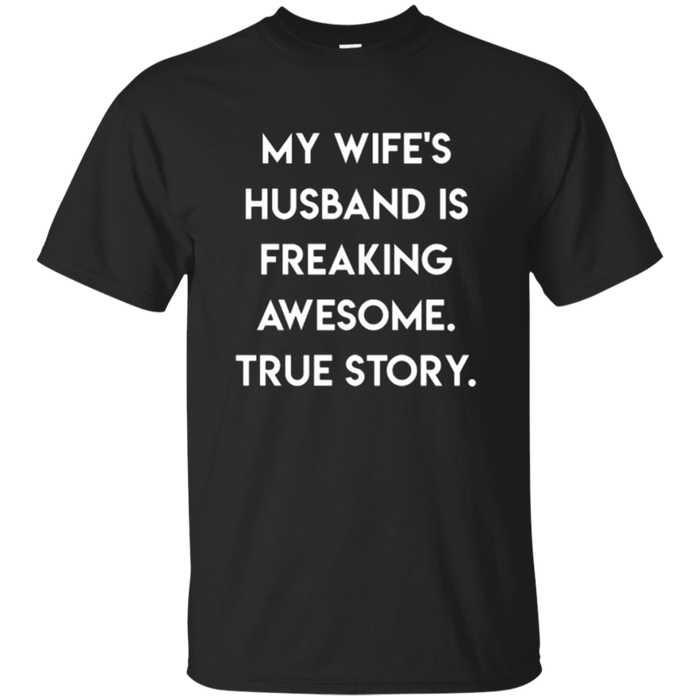 Mens My Wife's Husband is Freaking Awesome, True Story T-shirt