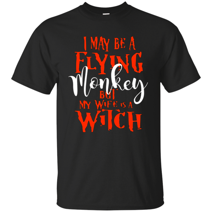 I May Be a Flying Monkey But My Wife is a Witch T-Shirt.