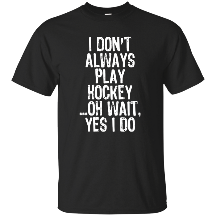 I Don't Always Play Hockey ...Oh Wait, Yes I Do T-shirt