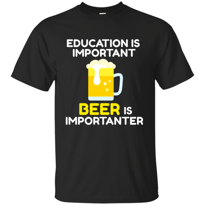 Beer T-shirt Education Is Important Beer Is Importanter
