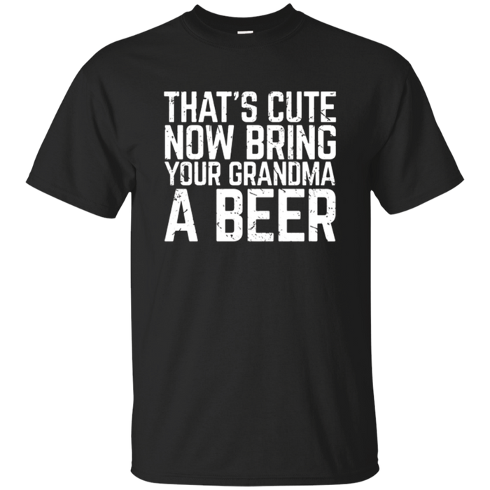 That's Cute Now Bring Your Grandma A Beer Lover Gift T-Shirt