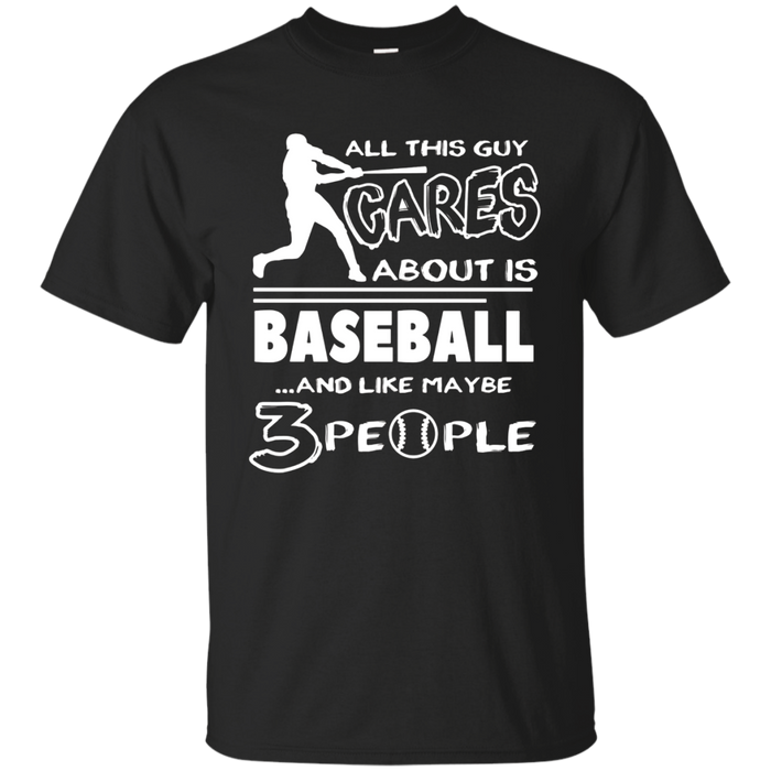 This Guy Cares About Is Baseball And Maybe 3 People T Shirt