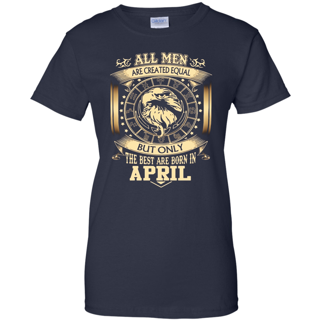 All men are created equal the best born April shirts