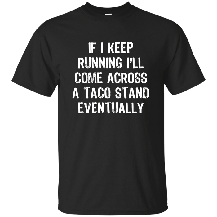 If I Keep Running I'll Come Across A Taco Stand... T-Shirt