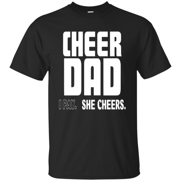 Cheer Dad. I Pay. She Cheers T shirt