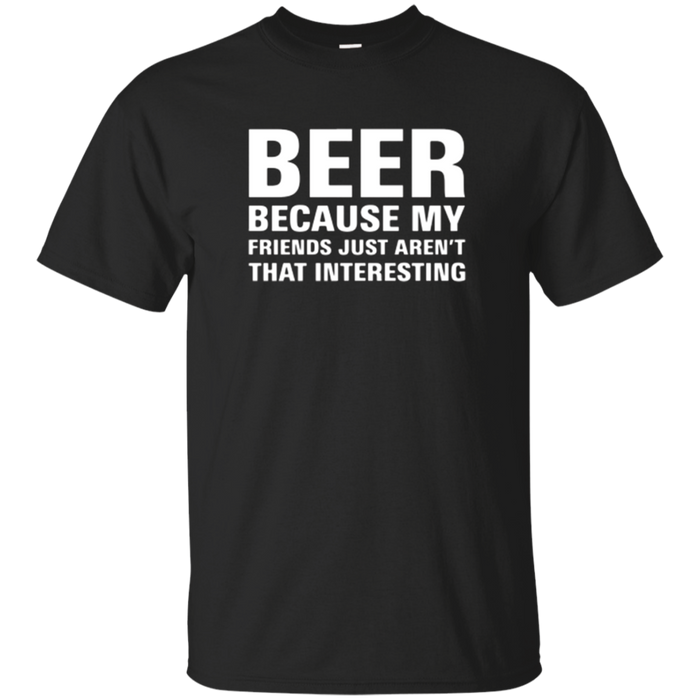 Beer TShirt Because my Friends are not Interesting!