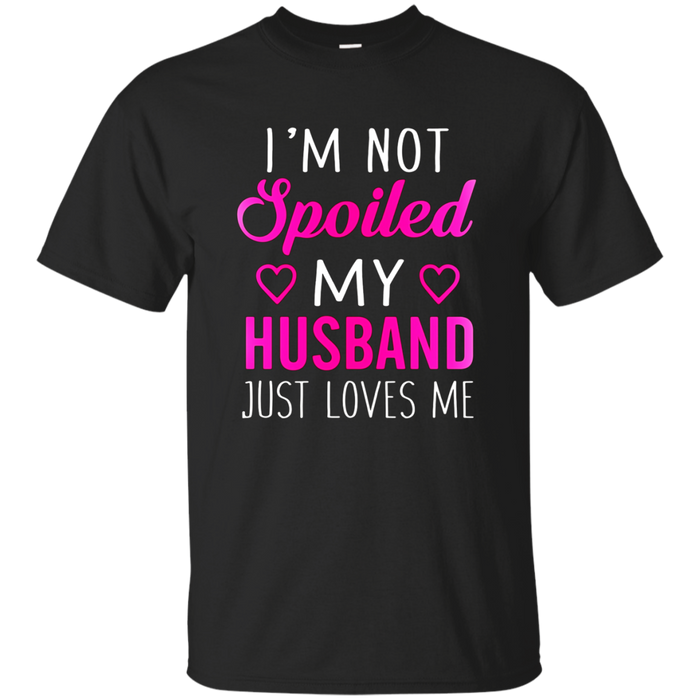 I'm Not Spoiled My Husband Just Loves Me T Shirt