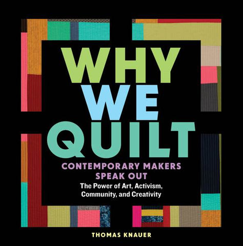 Why We Quilt: Contemporary Quilt Makers Speak Out about the Power Art, Activism, Community, and Creativity by Thomas Knauer