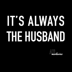 It's Always the Husband - true crime and My Favorite Murder t-shirt design for men and women Murderinos