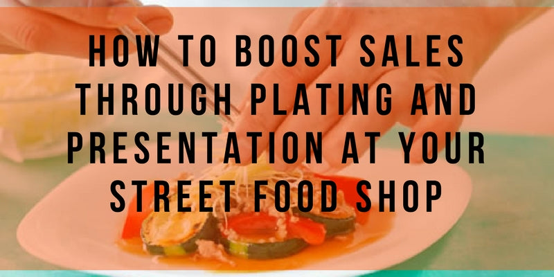 How to Boost Sales Through Plating and Presentation at Your Street Food Shop