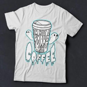 """I´m Not A Ghoul, I Just Like Coffee "" T-Shirt"