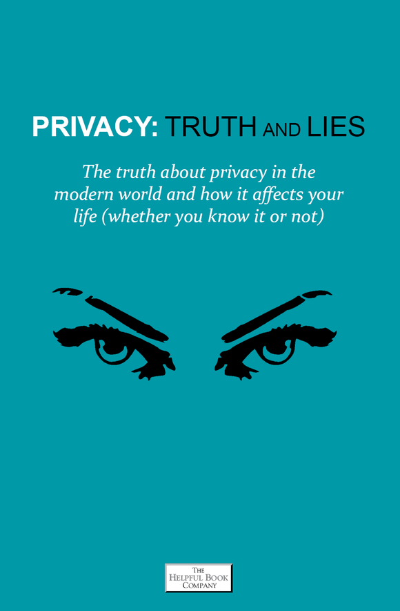 Privacy: Truth and Lies. The truth about privacy in the modern world and how it affects your life (whether you know it or not)