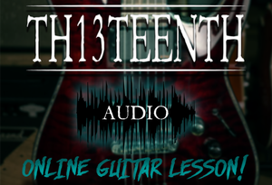 TH13TEENTH Audio - Online guitar lesson (COMING SOON!)