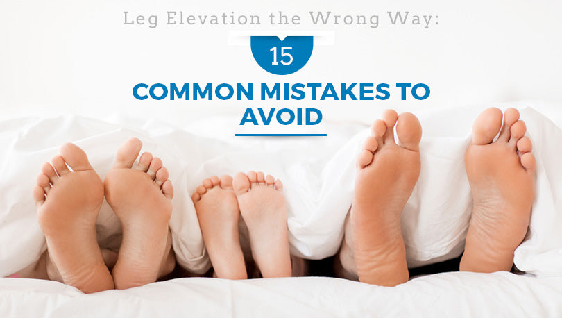 Leg Elevation the Wrong Way: 15 Common Mistakes to Avoid
