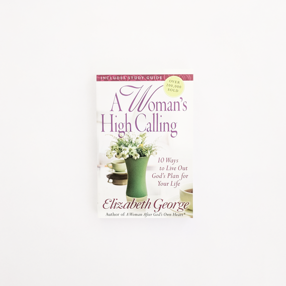 A Woman's High Calling: 10 Ways to Live Out God's Plan for Your Life