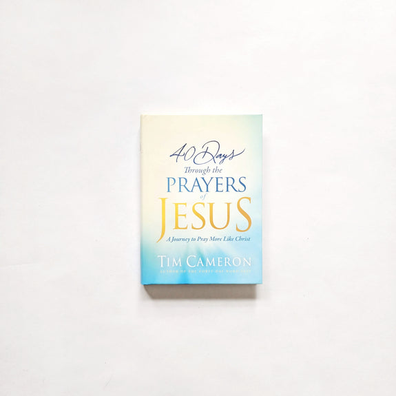 40 Days Through the Prayers of Jesus: A Journey to Pray More Like Christ