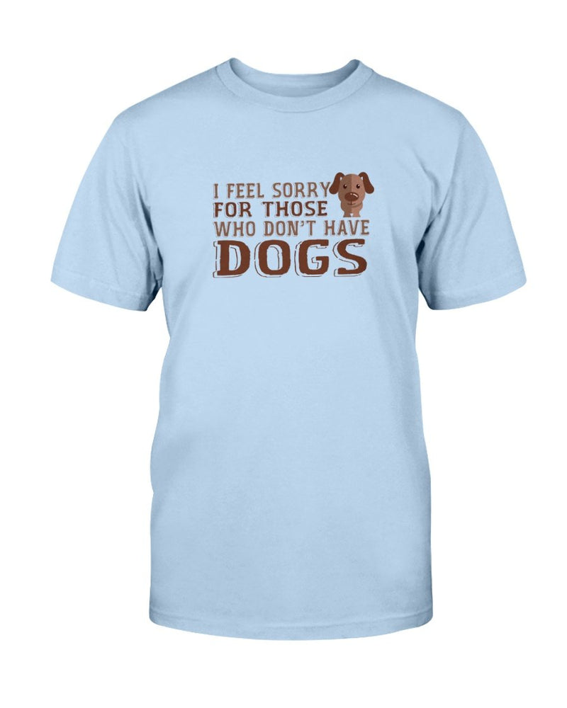 Feel Sorry Dogs T-Shirt - Two Chicks Designs