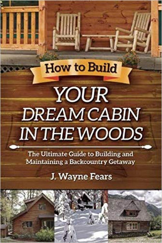 How to Build Your Dream Cabin in the Woods: The Ultimate Guide to Building and Maintaining a Backcountry Getaway (As Seen on YouTube)