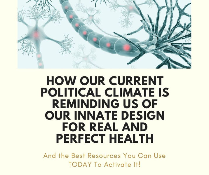 How Our Current Political Climate is Reminding Us Of Our Innate Design For Real and Perfect Health and the Best Resources You Can Use To Activate It!
