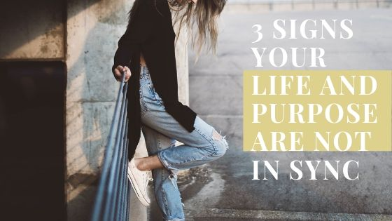 3 Signs That Your Life and Purpose Are Out Of Sync