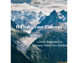 If That's Your Concept!  5 Exercises to Daily Improve What You Attract