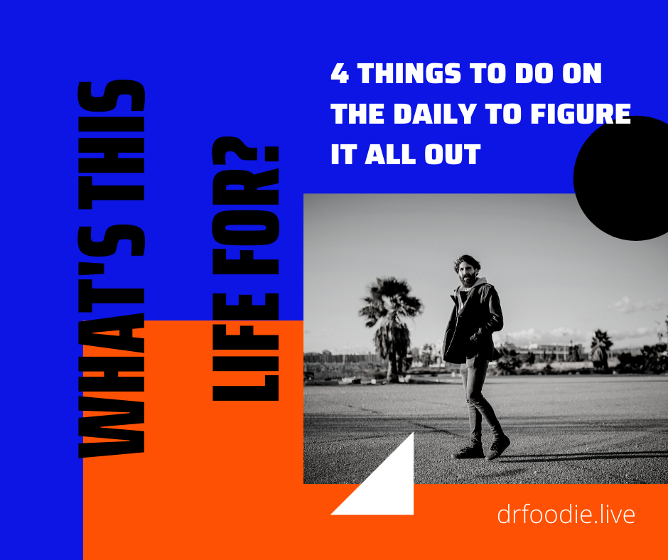 """What's This Life For?""  4 Things To Do On The Daily To Figure It All Out"
