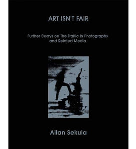 Allan Sekula: Art Isn't Fair: Further Essays on the Traffic in Photographs and Related Media