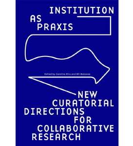 Institution as Praxis - New Curatorial Directions for Collaborative Research