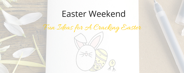Fun Ideas for A Cracking Easter Weekend