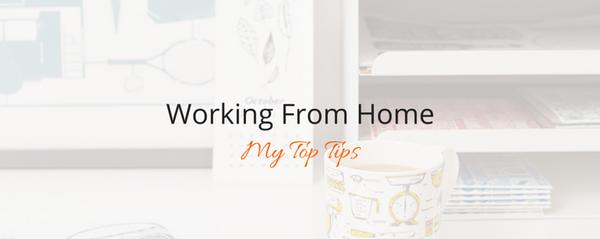 Working From Home - My Top Tips