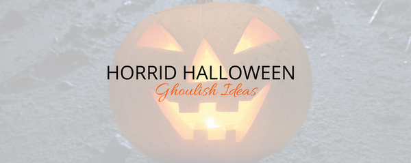 Horrid Halloween - Ghoulish Ideas