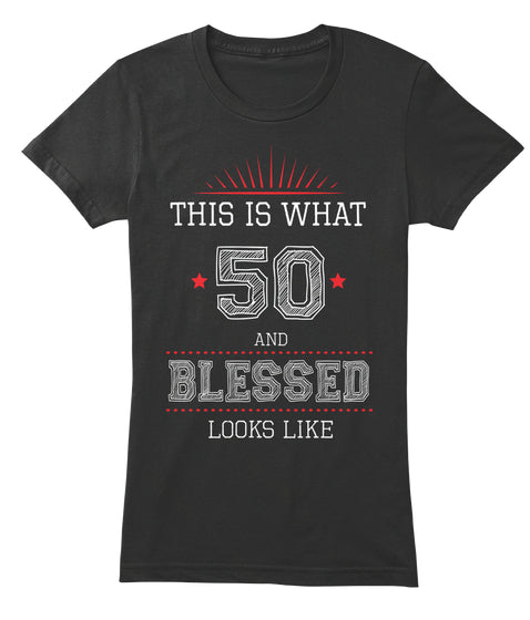 THIS IS WHAT 50 AND BLESSED LOOKES LIKE - COOL SHIRT
