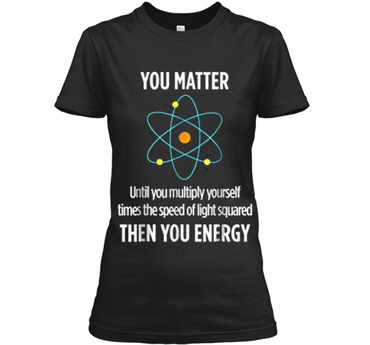 a706b344c You Matter You Energy Funny Physicist Physics Lover Ladies Custom ...
