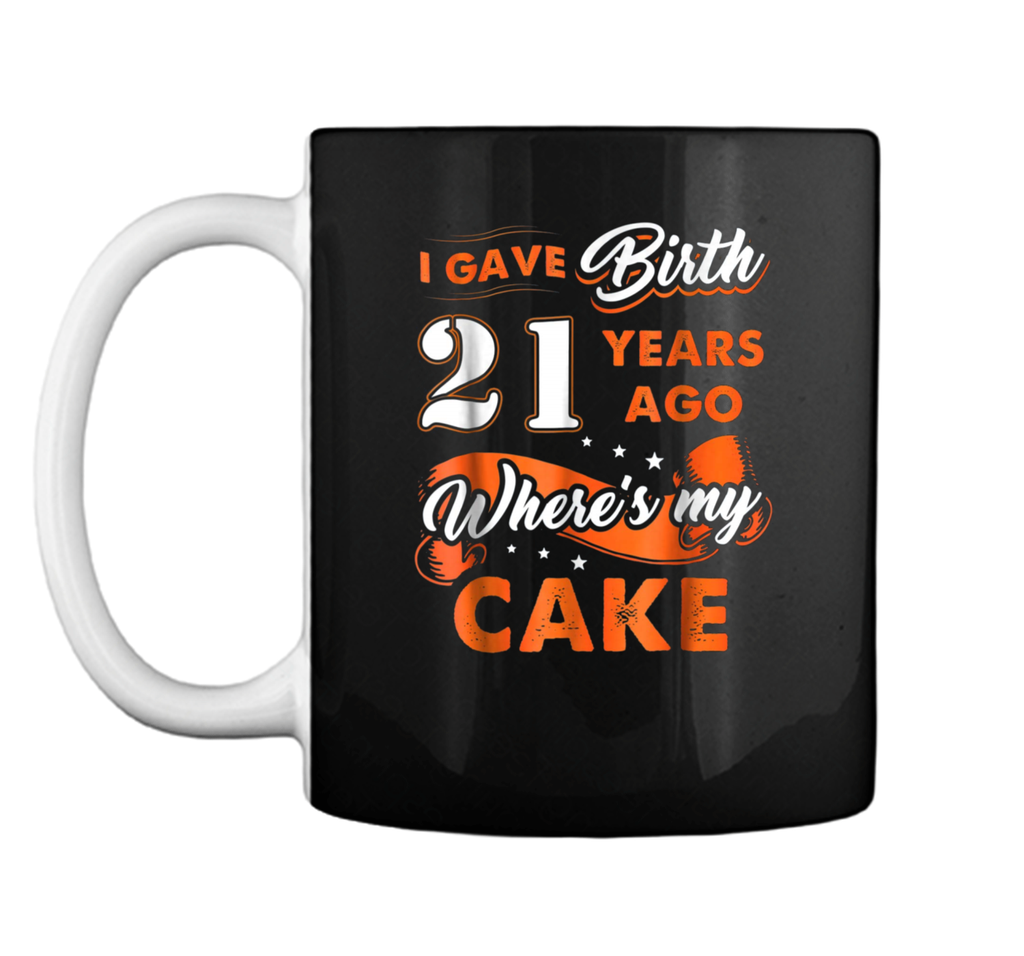 I Gave Birth 21 Years Ago Where My Cake 21st Birthday  Mug