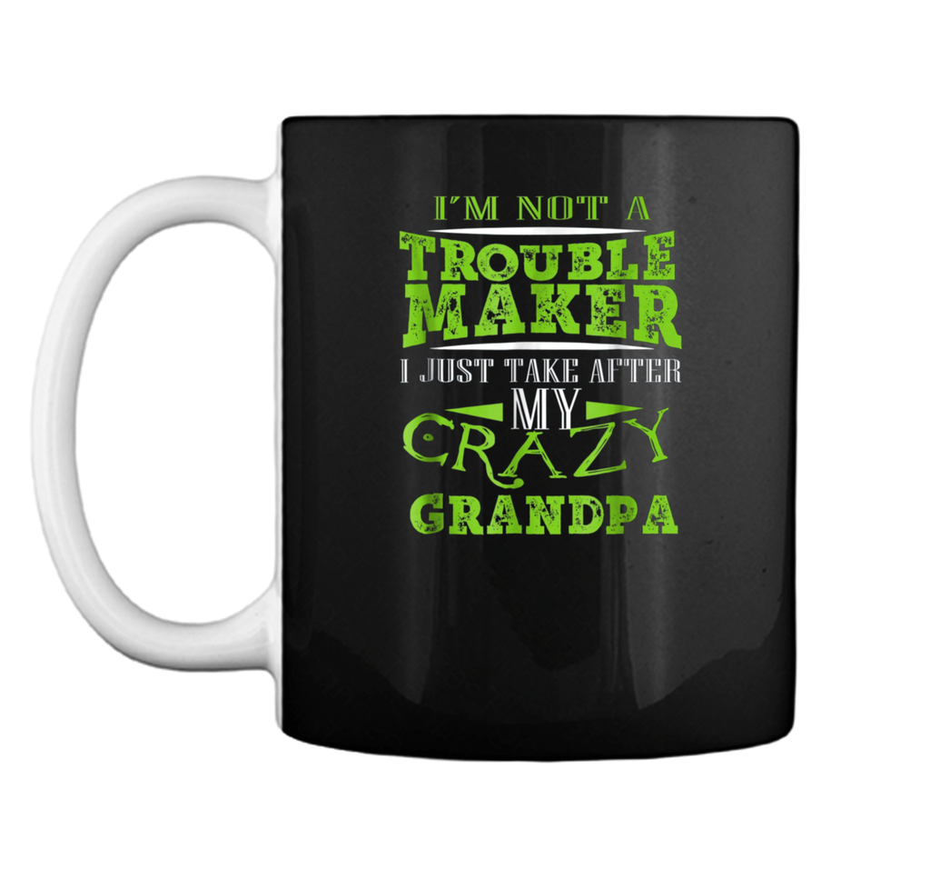 I'm Not A Trouble Maker I Just Take After My Crazy Grandpa Mug