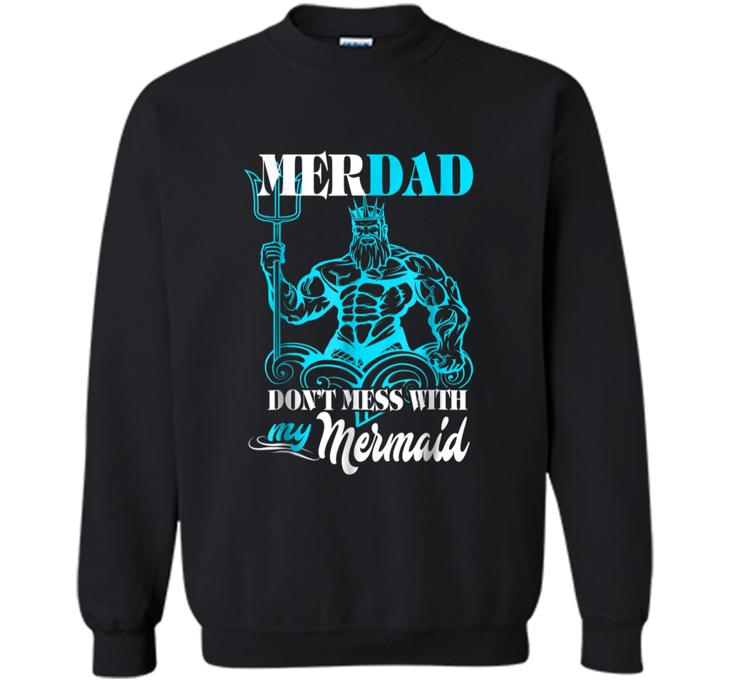 Merdad Dont mess with my Mermaid  Funny Gift For Dad Printed Crewneck Pullover Sweatshirt